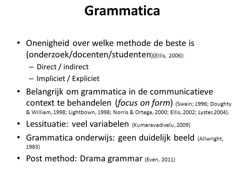 Grammatica • Onenigheid over welke methode de beste is (onderzoek/docenten/studenten )( Ellis, 2006): – Direct / indirect – Impliciet / Expliciet • Belangrijk om grammatica in de communicatieve context te behandelen (focus on form) (Swain; 1996; Doughty & William, 1998; Lightbown, 1998; Norris & Ortega, 2000; Ellis, 2002; Lyster,2004).