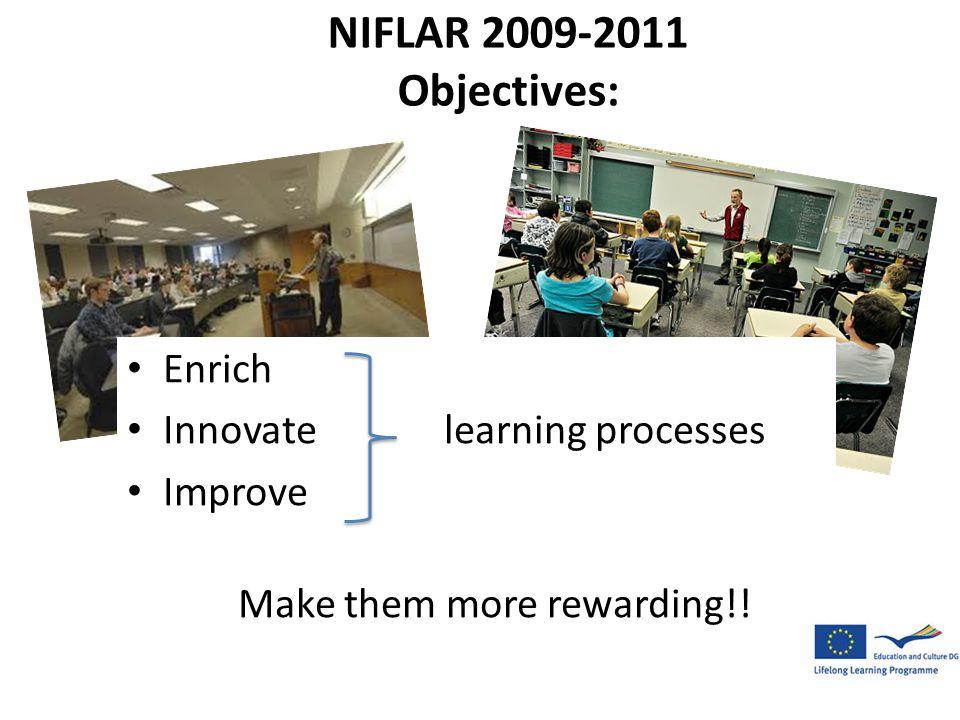 NIFLAR 2009-2011 Objectives: • Enrich • Innovate learning processes • Improve Make them more rewarding!!