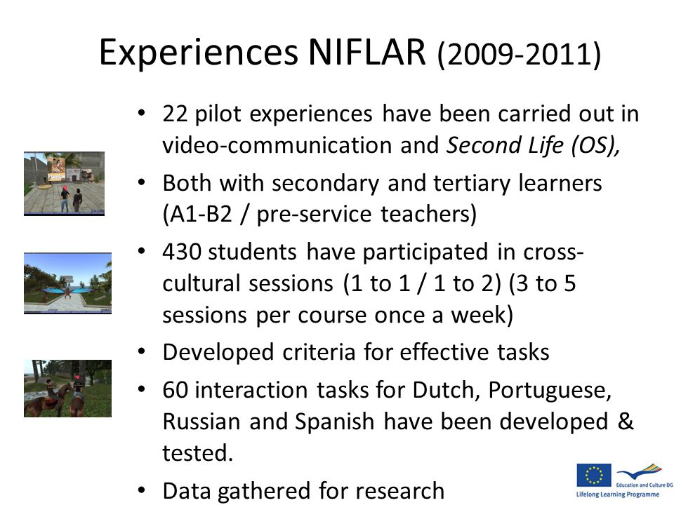 Experiences NIFLAR (2009-2011) • 22 pilot experiences have been carried out in video-communication and Second Life (OS), • Both with secondary and tertiary learners (A1-B2 / pre-service teachers) • 430 students have participated in cross- cultural sessions (1 to 1 / 1 to 2) (3 to 5 sessions per course once a week) • Developed criteria for effective tasks • 60 interaction tasks for Dutch, Portuguese, Russian and Spanish have been developed & tested.