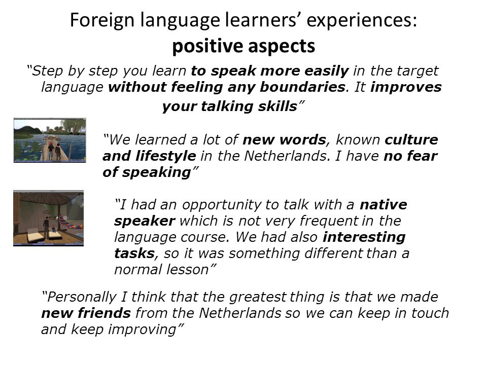 Foreign language learners' experiences: positive aspects Step by step you learn to speak more easily in the target language without feeling any boundaries.