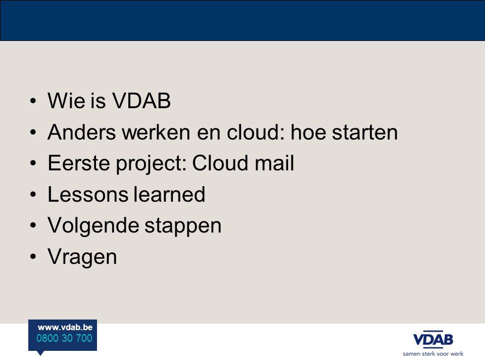 www.vdab.be 0800 30 700 •Wie is VDAB •Anders werken en cloud: hoe starten •Eerste project: Cloud mail •Lessons learned •Volgende stappen •Vragen