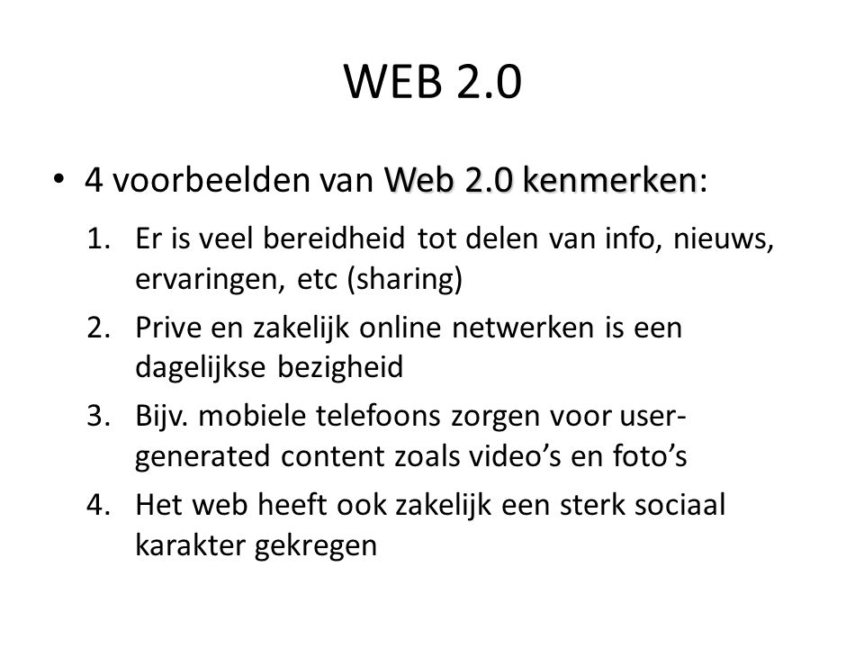 Web 2.0 kenmerken • 4 voorbeelden van Web 2.0 kenmerken: 1.Er is veel bereidheid tot delen van info, nieuws, ervaringen, etc (sharing) 2.Prive en zakelijk online netwerken is een dagelijkse bezigheid 3.Bijv.