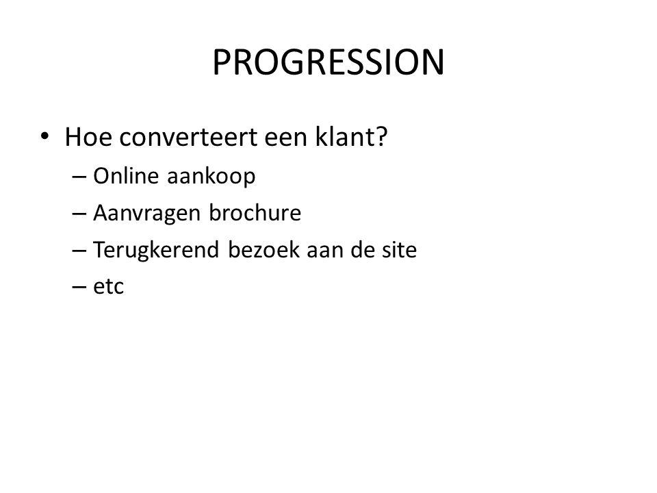 PROGRESSION • Hoe converteert een klant? – Online aankoop – Aanvragen brochure – Terugkerend bezoek aan de site – etc