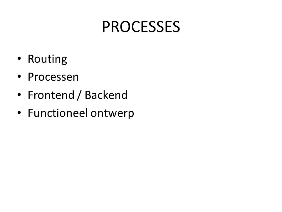 PROCESSES • Routing • Processen • Frontend / Backend • Functioneel ontwerp