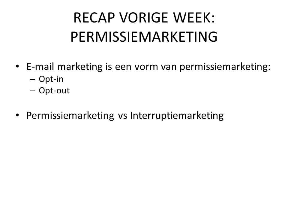 • E-mail marketing • E-mail marketing is een vorm van permissiemarketing: – Opt-in – Opt-out nterruptiemarketing • Permissiemarketing vs Interruptiemarketing RECAP VORIGE WEEK: PERMISSIEMARKETING