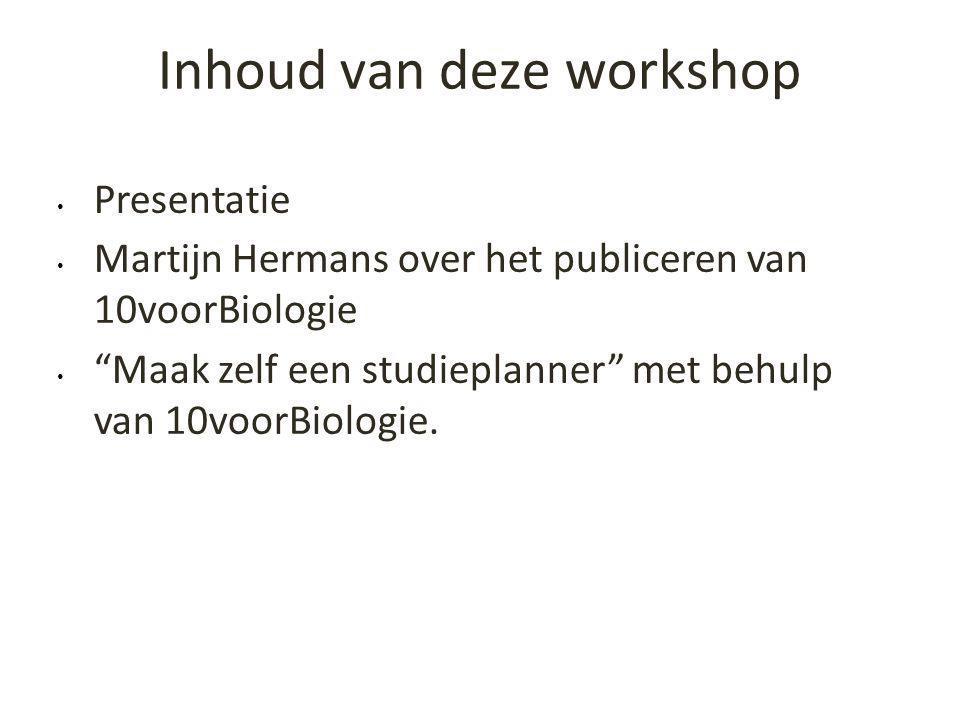 """Inhoud van deze workshop • Presentatie • Martijn Hermans over het publiceren van 10voorBiologie • """"Maak zelf een studieplanner"""" met behulp van 10voorB"""