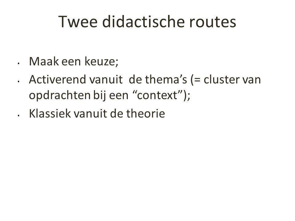 """Twee didactische routes • Maak een keuze; • Activerend vanuit de thema's (= cluster van opdrachten bij een """"context""""); • Klassiek vanuit de theorie"""