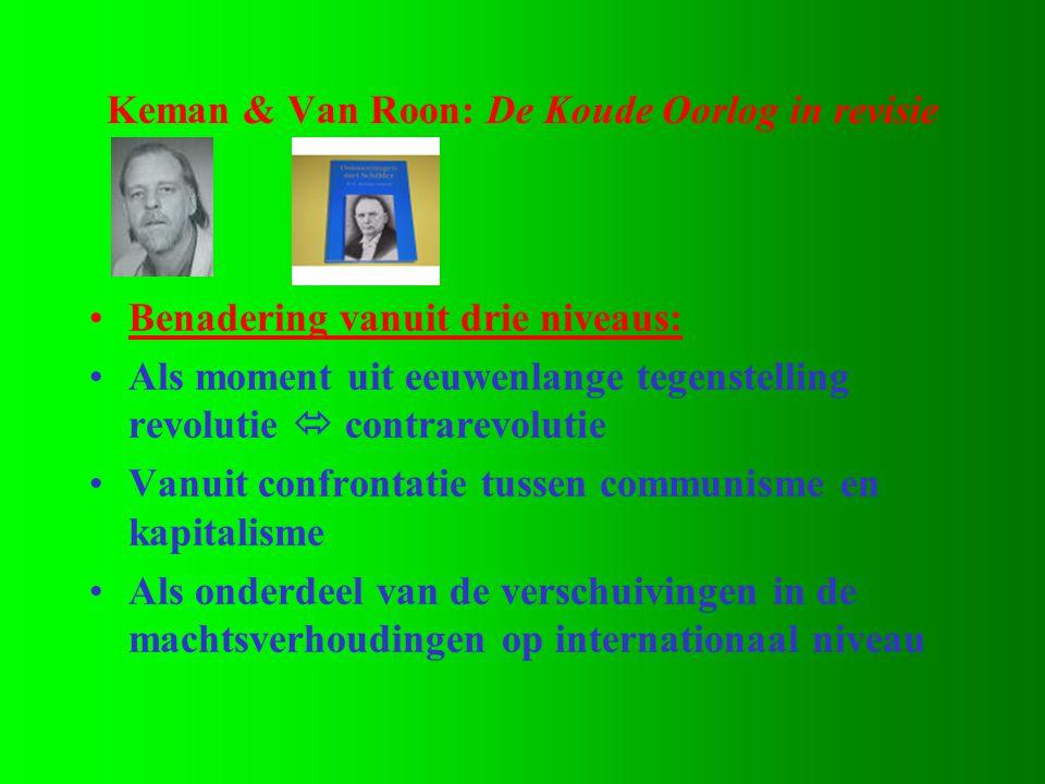 Keman & Van Roon: De Koude Oorlog in revisie •Benadering vanuit drie niveaus: •Als moment uit eeuwenlange tegenstelling revolutie  contrarevolutie •Vanuit confrontatie tussen communisme en kapitalisme •Als onderdeel van de verschuivingen in de machtsverhoudingen op internationaal niveau