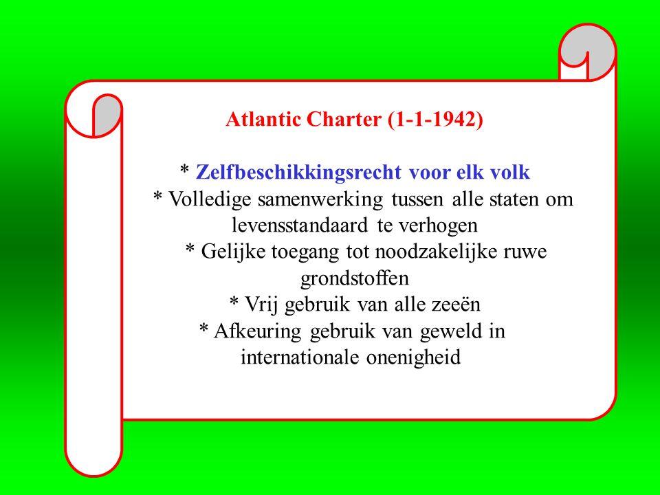 Atlantic Charter (1-1-1942) * Zelfbeschikkingsrecht voor elk volk * Volledige samenwerking tussen alle staten om levensstandaard te verhogen * Gelijke toegang tot noodzakelijke ruwe grondstoffen * Vrij gebruik van alle zeeën * Afkeuring gebruik van geweld in internationale onenigheid