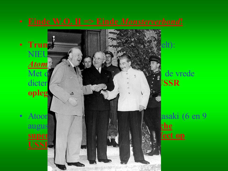 •Einde W.O. II => Einde Monsterverbond! •Truman (opvolger overleden Roosevelt): NIEUWE KOERS Atomic Diplomacy Met de sterke steun van de atoombom de v