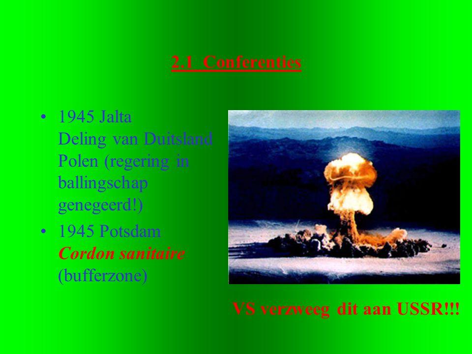 2.1 Conferenties •1945 Jalta Deling van Duitsland Polen (regering in ballingschap genegeerd!) •1945 Potsdam Cordon sanitaire (bufferzone) VS verzweeg dit aan USSR!!!
