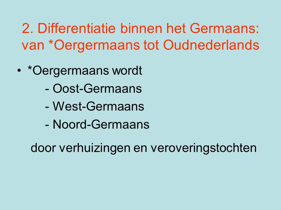 2. Differentiatie binnen het Germaans: van *Oergermaans tot Oudnederlands •*Oergermaans wordt - Oost-Germaans - West-Germaans - Noord-Germaans door ve
