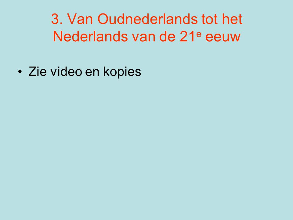 3. Van Oudnederlands tot het Nederlands van de 21 e eeuw •Zie video en kopies