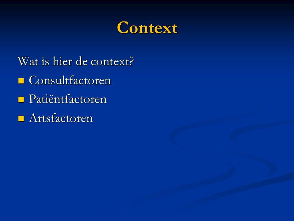 Context Wat is hier de context?  Consultfactoren  Patiëntfactoren  Artsfactoren