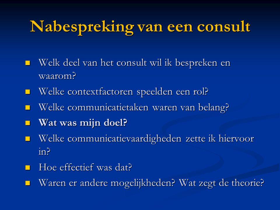 Nabespreking van een consult  Welk deel van het consult wil ik bespreken en waarom?  Welke contextfactoren speelden een rol?  Welke communicatietak