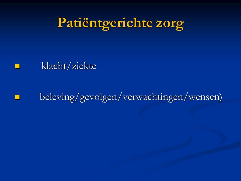Patiëntgerichte zorg  klacht/ziekte  beleving/gevolgen/verwachtingen/wensen)