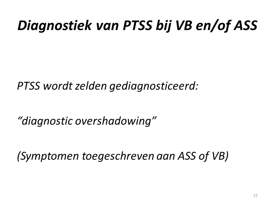 "15 Diagnostiek van PTSS bij VB en/of ASS PTSS wordt zelden gediagnosticeerd: ""diagnostic overshadowing"" (Symptomen toegeschreven aan ASS of VB)"