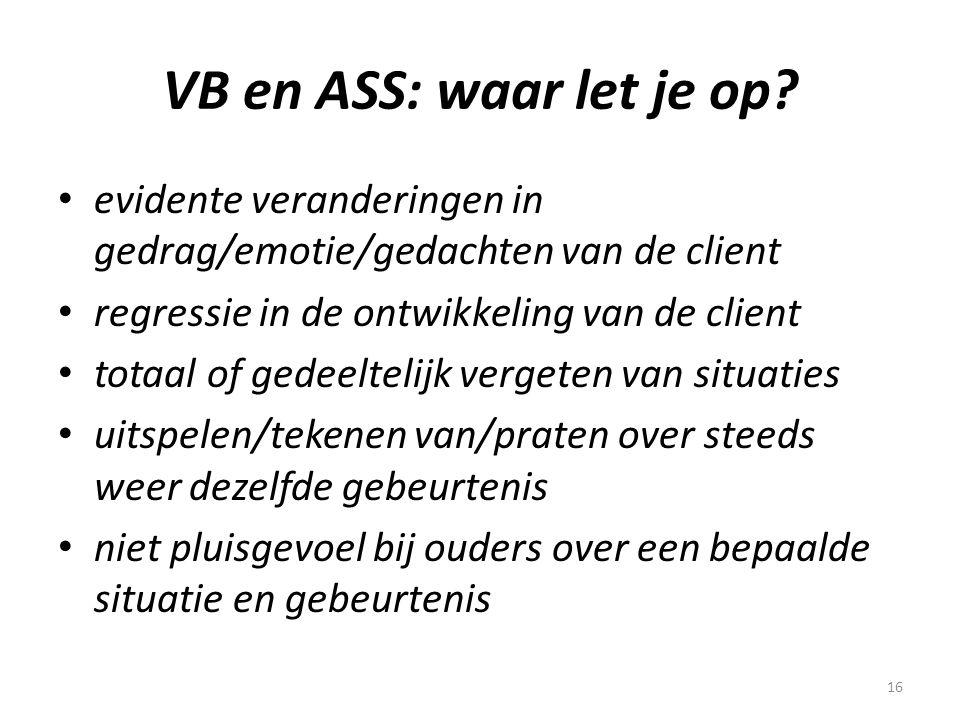 16 VB en ASS: waar let je op? • evidente veranderingen in gedrag/emotie/gedachten van de client • regressie in de ontwikkeling van de client • totaal