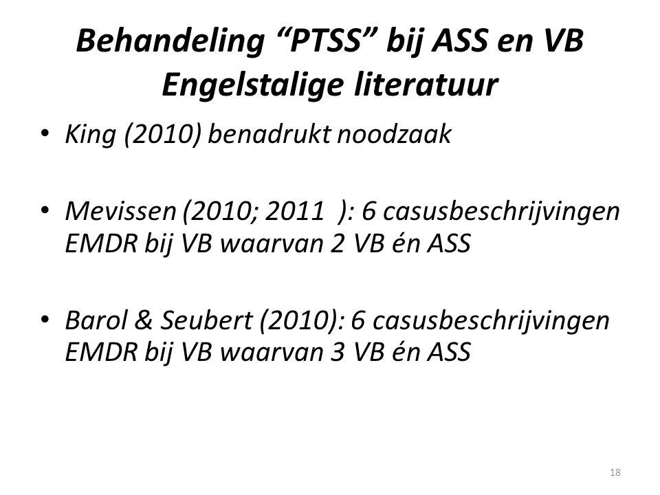 """18 Behandeling """"PTSS"""" bij ASS en VB Engelstalige literatuur • King (2010) benadrukt noodzaak • Mevissen (2010; 2011 ): 6 casusbeschrijvingen EMDR bij"""