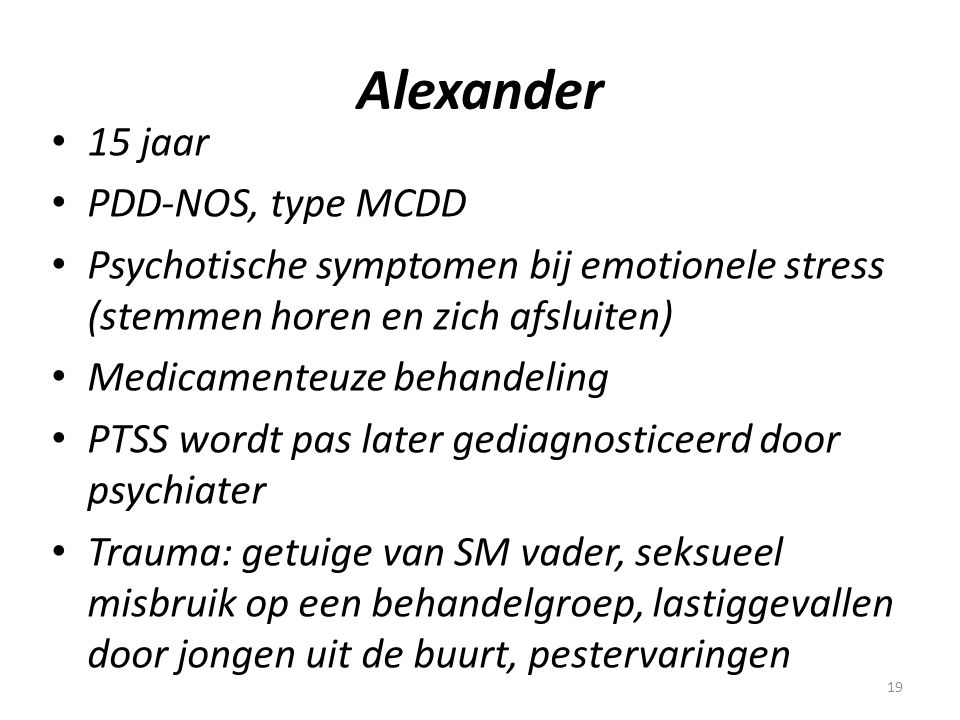 19 Alexander • 15 jaar • PDD-NOS, type MCDD • Psychotische symptomen bij emotionele stress (stemmen horen en zich afsluiten) • Medicamenteuze behandel