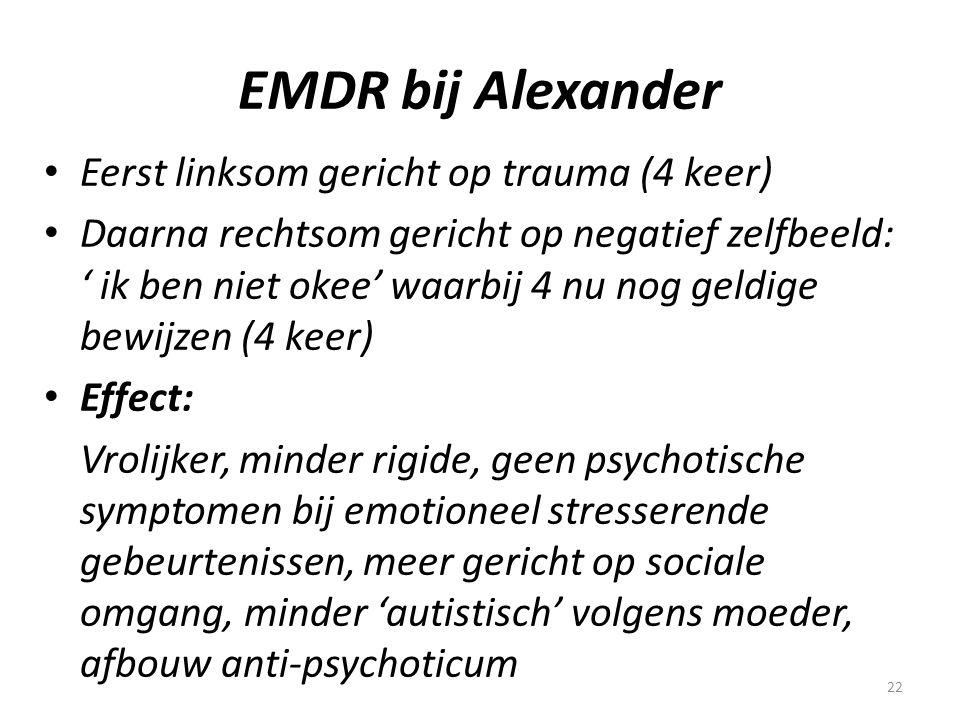 22 EMDR bij Alexander • Eerst linksom gericht op trauma (4 keer) • Daarna rechtsom gericht op negatief zelfbeeld: ' ik ben niet okee' waarbij 4 nu nog