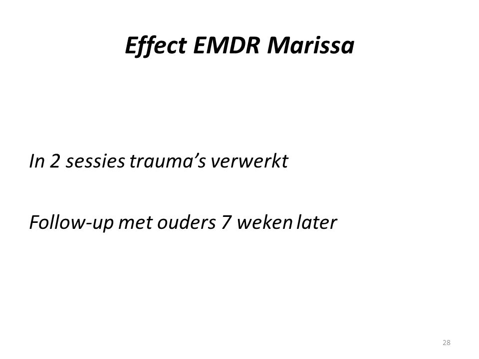 28 Effect EMDR Marissa In 2 sessies trauma's verwerkt Follow-up met ouders 7 weken later