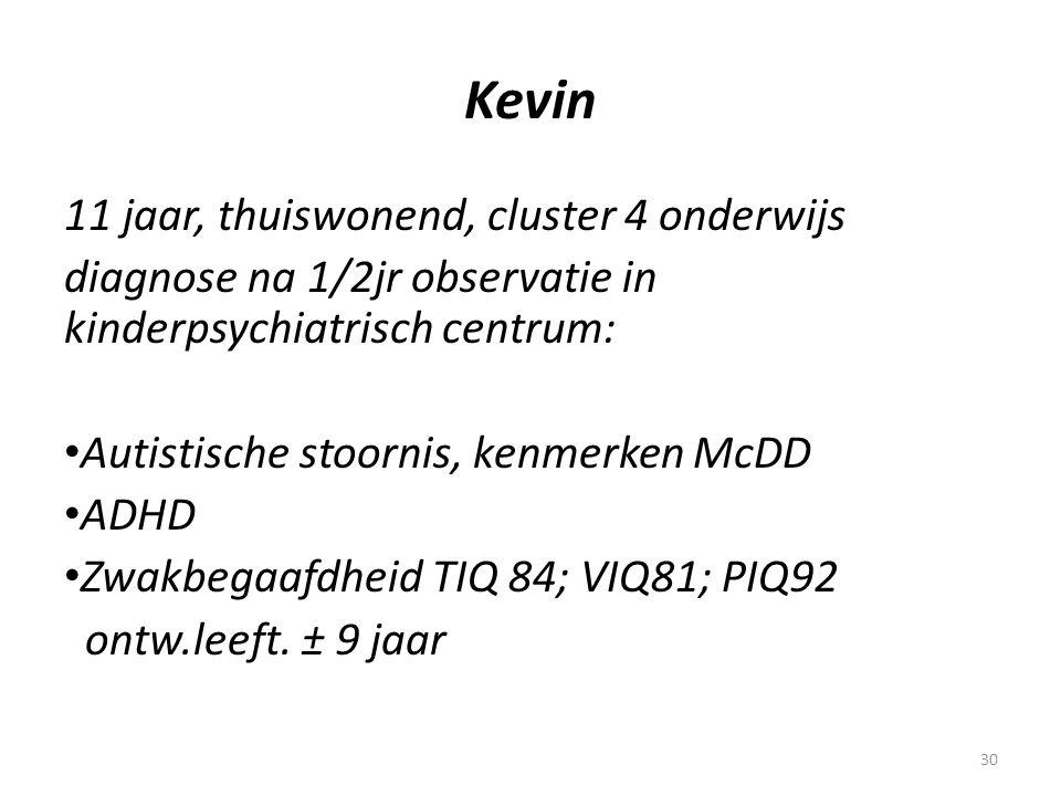 30 Kevin 11 jaar, thuiswonend, cluster 4 onderwijs diagnose na 1/2jr observatie in kinderpsychiatrisch centrum: • Autistische stoornis, kenmerken McDD