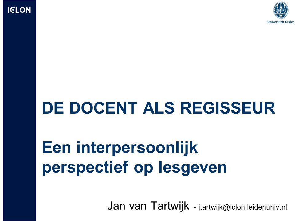 ICLON DE DOCENT ALS REGISSEUR Een interpersoonlijk perspectief op lesgeven Jan van Tartwijk - jtartwijk@iclon.leidenuniv.nl