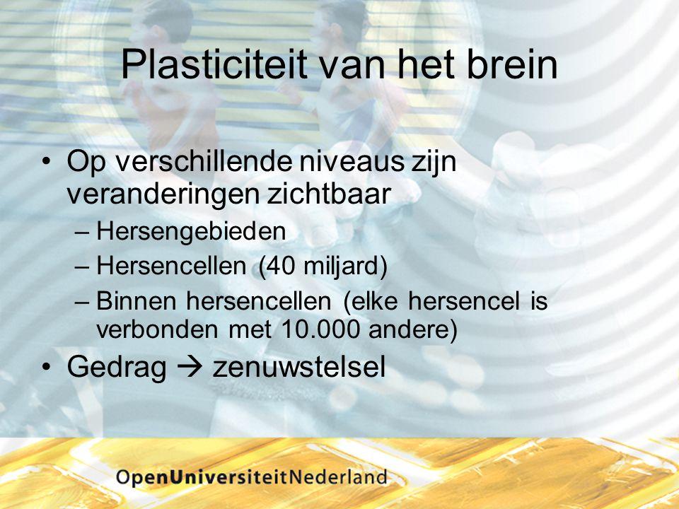 Plasticiteit van het brein •Op verschillende niveaus zijn veranderingen zichtbaar –Hersengebieden –Hersencellen (40 miljard) –Binnen hersencellen (elk
