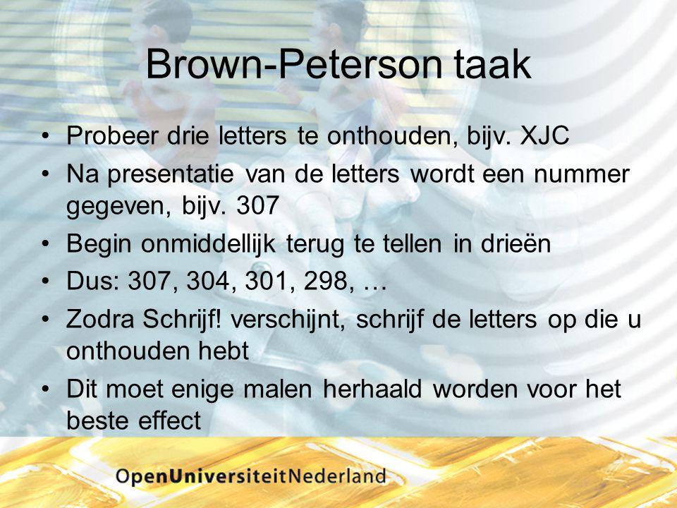 Brown-Peterson taak •Probeer drie letters te onthouden, bijv. XJC •Na presentatie van de letters wordt een nummer gegeven, bijv. 307 •Begin onmiddelli