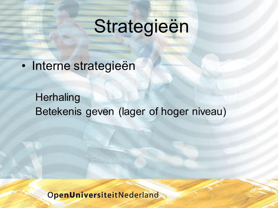Strategieën •Interne strategieën Herhaling Betekenis geven (lager of hoger niveau)