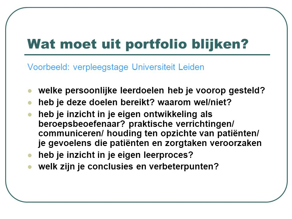 Wat moet uit portfolio blijken? Voorbeeld: verpleegstage Universiteit Leiden  welke persoonlijke leerdoelen heb je voorop gesteld?  heb je deze doel