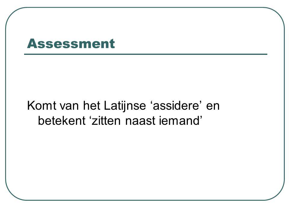 Assessment Komt van het Latijnse 'assidere' en betekent 'zitten naast iemand'