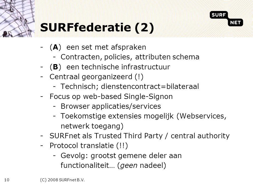 (C) 2008 SURFnet B.V.10 SURFfederatie (2) -(A) een set met afspraken -Contracten, policies, attributen schema -(B) een technische infrastructuur -Centraal georganizeerd (!) -Technisch; dienstencontract=bilateraal -Focus op web-based Single-Signon -Browser applicaties/services -Toekomstige extensies mogelijk (Webservices, netwerk toegang) -SURFnet als Trusted Third Party / central authority -Protocol translatie (!!) -Gevolg: grootst gemene deler aan functionaliteit… (geen nadeel)