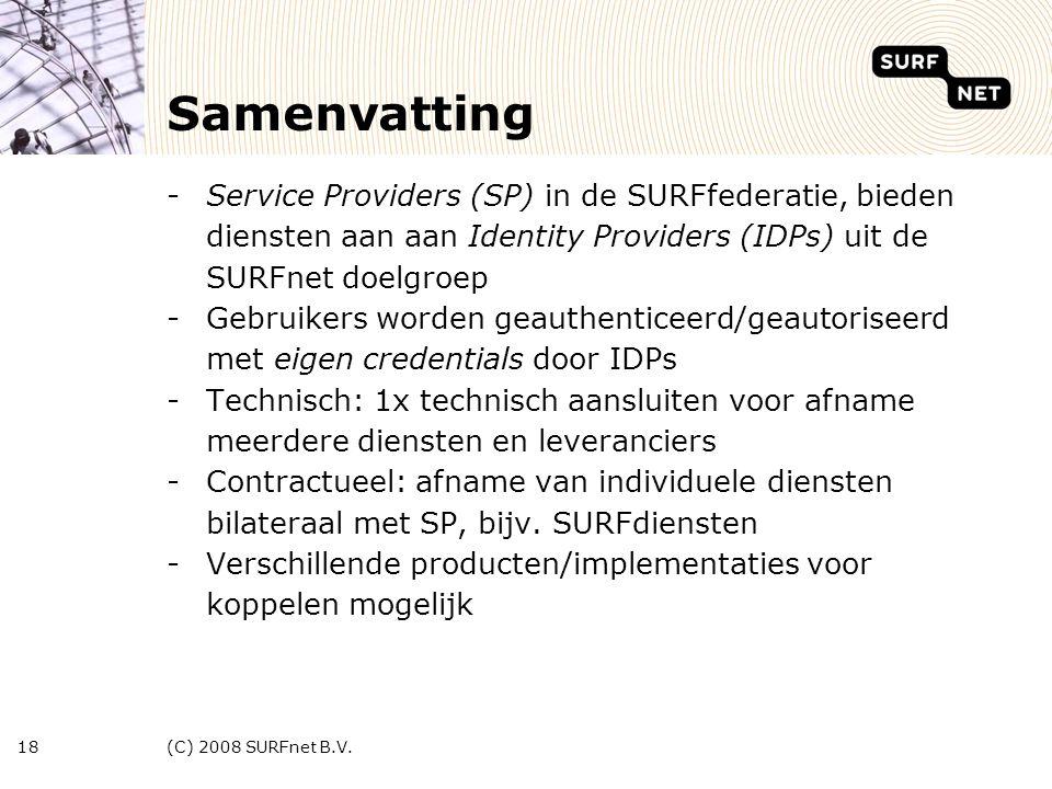 (C) 2008 SURFnet B.V.18 Samenvatting -Service Providers (SP) in de SURFfederatie, bieden diensten aan aan Identity Providers (IDPs) uit de SURFnet doelgroep -Gebruikers worden geauthenticeerd/geautoriseerd met eigen credentials door IDPs -Technisch: 1x technisch aansluiten voor afname meerdere diensten en leveranciers -Contractueel: afname van individuele diensten bilateraal met SP, bijv.