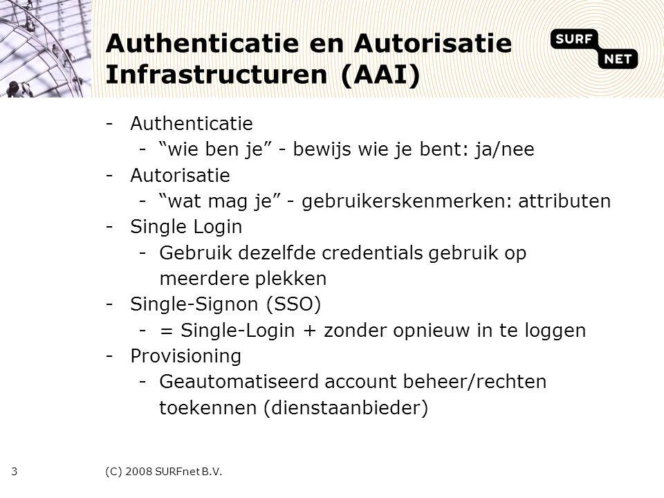 (C) 2008 SURFnet B.V.3 Authenticatie en Autorisatie Infrastructuren (AAI) -Authenticatie - wie ben je - bewijs wie je bent: ja/nee -Autorisatie - wat mag je - gebruikerskenmerken: attributen -Single Login -Gebruik dezelfde credentials gebruik op meerdere plekken -Single-Signon (SSO) -= Single-Login + zonder opnieuw in te loggen -Provisioning -Geautomatiseerd account beheer/rechten toekennen (dienstaanbieder)