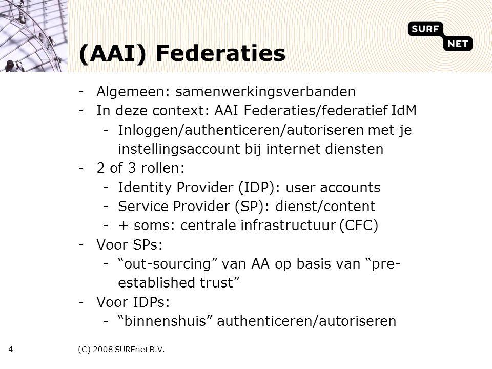 (C) 2008 SURFnet B.V.4 (AAI) Federaties -Algemeen: samenwerkingsverbanden -In deze context: AAI Federaties/federatief IdM -Inloggen/authenticeren/autoriseren met je instellingsaccount bij internet diensten -2 of 3 rollen: -Identity Provider (IDP): user accounts -Service Provider (SP): dienst/content -+ soms: centrale infrastructuur (CFC) -Voor SPs: - out-sourcing van AA op basis van pre- established trust -Voor IDPs: - binnenshuis authenticeren/autoriseren