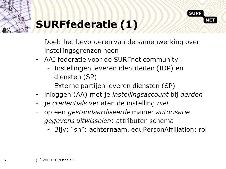 (C) 2008 SURFnet B.V.6 SURFfederatie (1) -Doel: het bevorderen van de samenwerking over instellingsgrenzen heen -AAI federatie voor de SURFnet community -Instellingen leveren identiteiten (IDP) en diensten (SP) -Externe partijen leveren diensten (SP) -inloggen (AA) met je instellingsaccount bij derden -je credentials verlaten de instelling niet -op een gestandaardiseerde manier autorisatie gegevens uitwisselen: attributen schema -Bijv: sn : achternaam, eduPersonAffiliation: rol