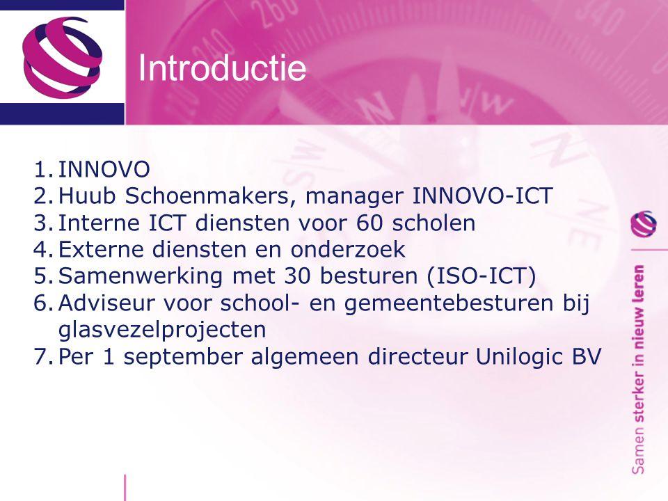 Introductie 1.INNOVO 2.Huub Schoenmakers, manager INNOVO-ICT 3.Interne ICT diensten voor 60 scholen 4.Externe diensten en onderzoek 5.Samenwerking met 30 besturen (ISO-ICT) 6.Adviseur voor school- en gemeentebesturen bij glasvezelprojecten 7.Per 1 september algemeen directeur Unilogic BV