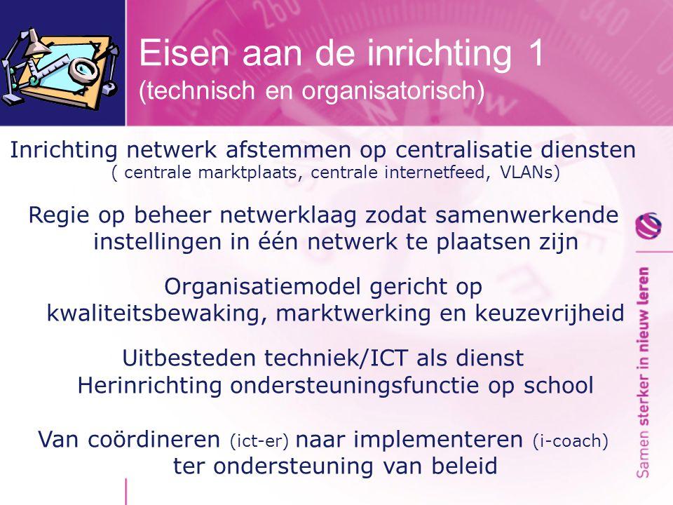 Eisen aan de inrichting 1 (technisch en organisatorisch) Inrichting netwerk afstemmen op centralisatie diensten ( centrale marktplaats, centrale internetfeed, VLANs) Regie op beheer netwerklaag zodat samenwerkende instellingen in één netwerk te plaatsen zijn Organisatiemodel gericht op kwaliteitsbewaking, marktwerking en keuzevrijheid Uitbesteden techniek/ICT als dienst Herinrichting ondersteuningsfunctie op school Van coördineren (ict-er) naar implementeren (i-coach) ter ondersteuning van beleid