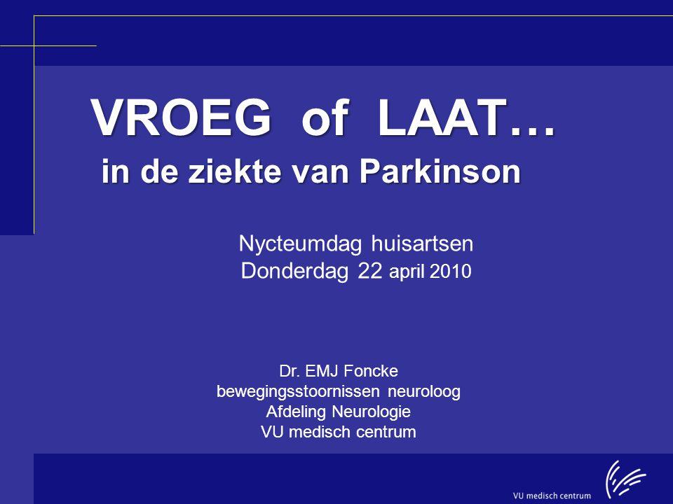 VROEG of LAAT… in de ziekte van Parkinson VROEG of LAAT… in de ziekte van Parkinson Dr. EMJ Foncke bewegingsstoornissen neuroloog Afdeling Neurologie