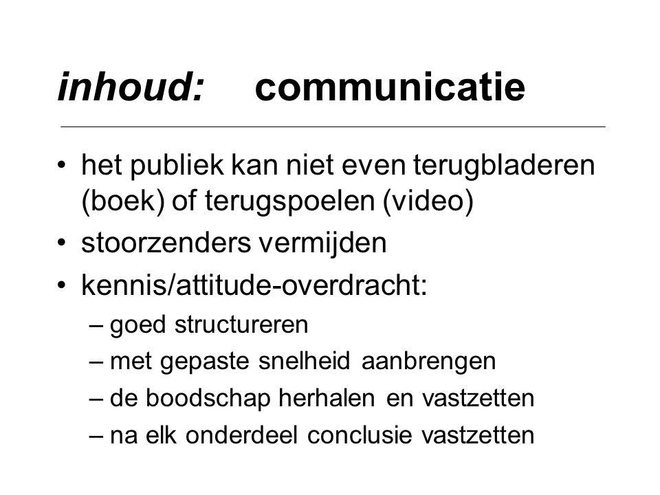 inhoud:communicatie •het publiek kan niet even terugbladeren (boek) of terugspoelen (video) •stoorzenders vermijden •kennis/attitude-overdracht: –goed