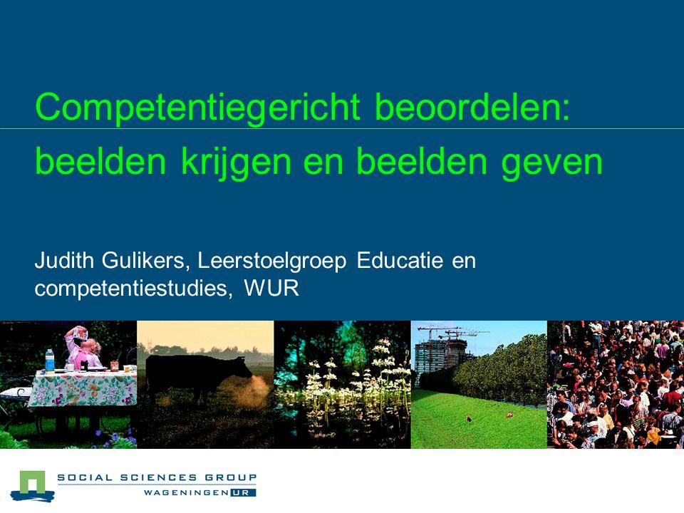 Competentiegericht beoordelen: beelden krijgen en beelden geven Judith Gulikers, Leerstoelgroep Educatie en competentiestudies, WUR
