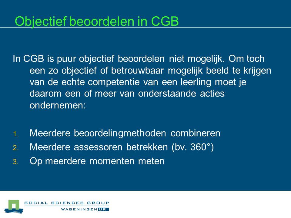 Objectief beoordelen in CGB In CGB is puur objectief beoordelen niet mogelijk. Om toch een zo objectief of betrouwbaar mogelijk beeld te krijgen van d