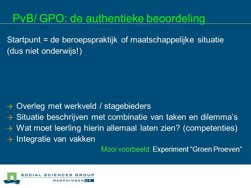 PvB/ GPO: de authentieke beoordeling Startpunt = de beroepspraktijk of maatschappelijke situatie (dus niet onderwijs!) Wat moet een leerling op dit ni