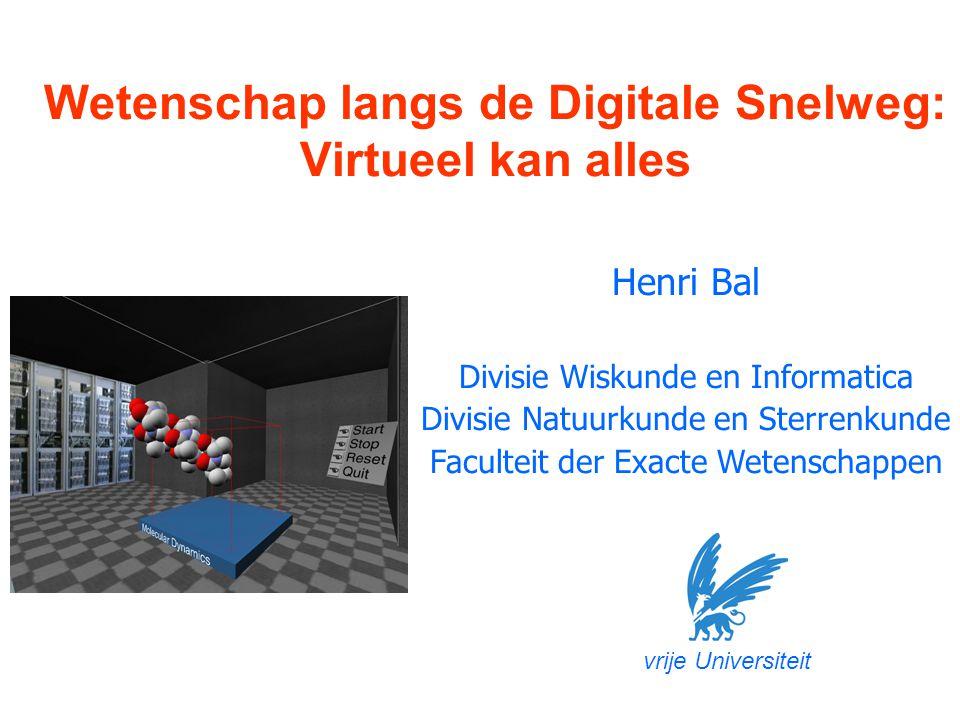 Henri Bal Divisie Wiskunde en Informatica Divisie Natuurkunde en Sterrenkunde Faculteit der Exacte Wetenschappen Wetenschap langs de Digitale Snelweg: Virtueel kan alles vrije Universiteit