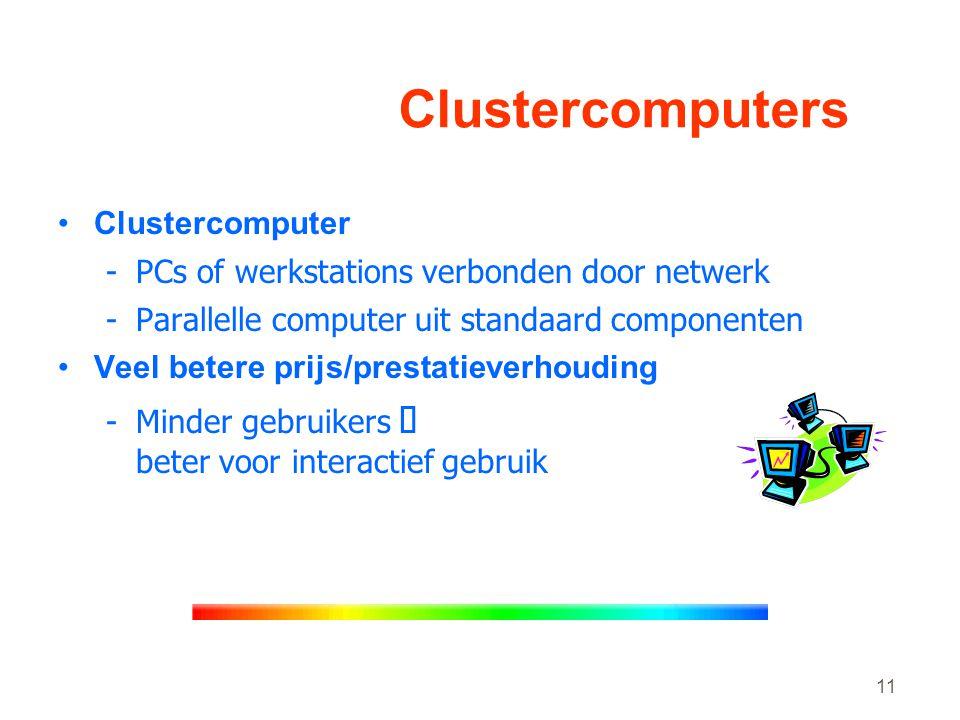 11 Clustercomputers •Clustercomputer -PCs of werkstations verbonden door netwerk -Parallelle computer uit standaard componenten •Veel betere prijs/prestatieverhouding -Minder gebruikers Þ beter voor interactief gebruik