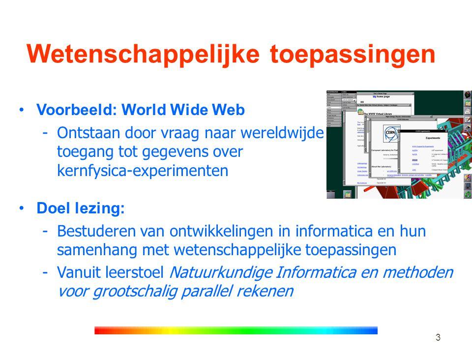 3 Wetenschappelijke toepassingen •Voorbeeld: World Wide Web -Ontstaan door vraag naar wereldwijde toegang tot gegevens over kernfysica-experimenten •Doel lezing: -Bestuderen van ontwikkelingen in informatica en hun samenhang met wetenschappelijke toepassingen -Vanuit leerstoel Natuurkundige Informatica en methoden voor grootschalig parallel rekenen