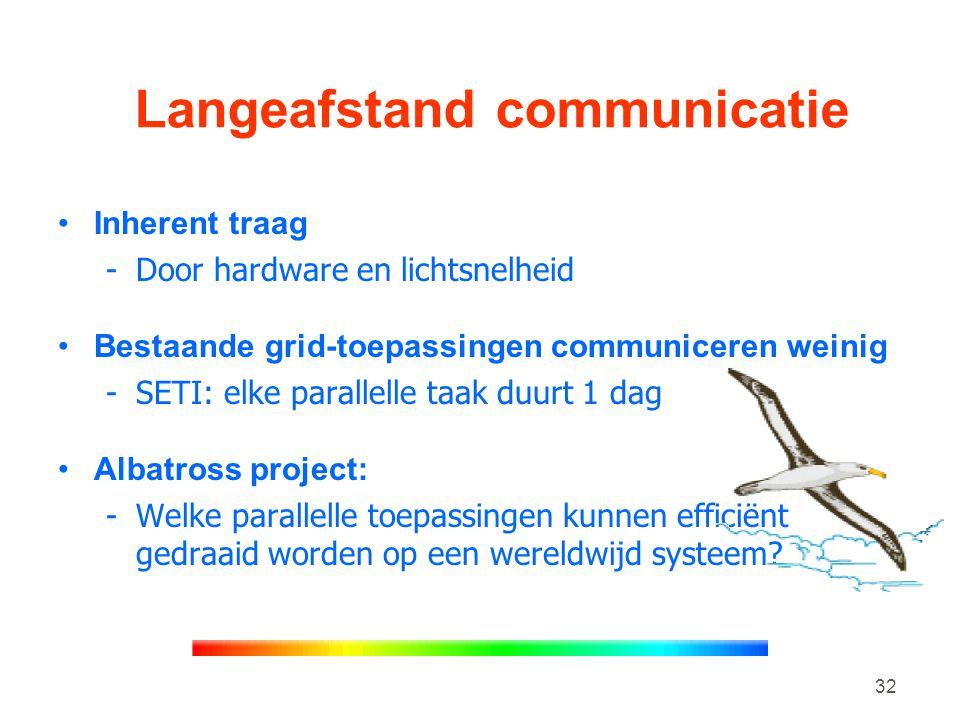 32 Langeafstand communicatie •Inherent traag -Door hardware en lichtsnelheid •Bestaande grid-toepassingen communiceren weinig -SETI: elke parallelle taak duurt 1 dag •Albatross project: -Welke parallelle toepassingen kunnen efficiënt gedraaid worden op een wereldwijd systeem?