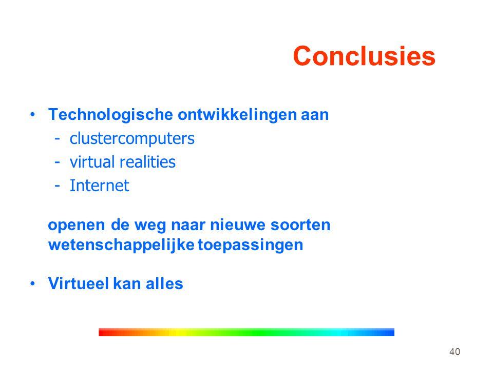 40 Conclusies •Technologische ontwikkelingen aan -clustercomputers -virtual realities -Internet openen de weg naar nieuwe soorten wetenschappelijke toepassingen •Virtueel kan alles